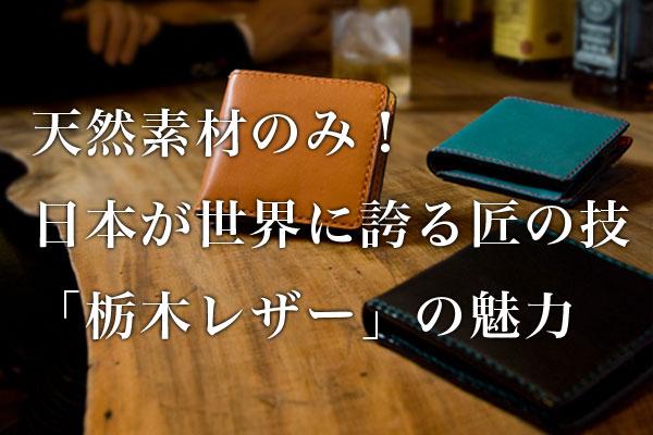すべて天然素材のみで鞣した!日本が世界に誇る匠の技「栃木レザー」の魅力とは?