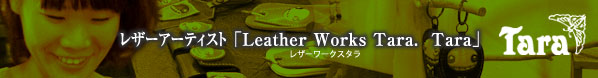 レザーアーティスト「Leather Works Tara. Tara」